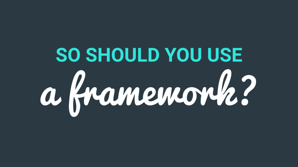 SO SHOULD YOU USE a framework?