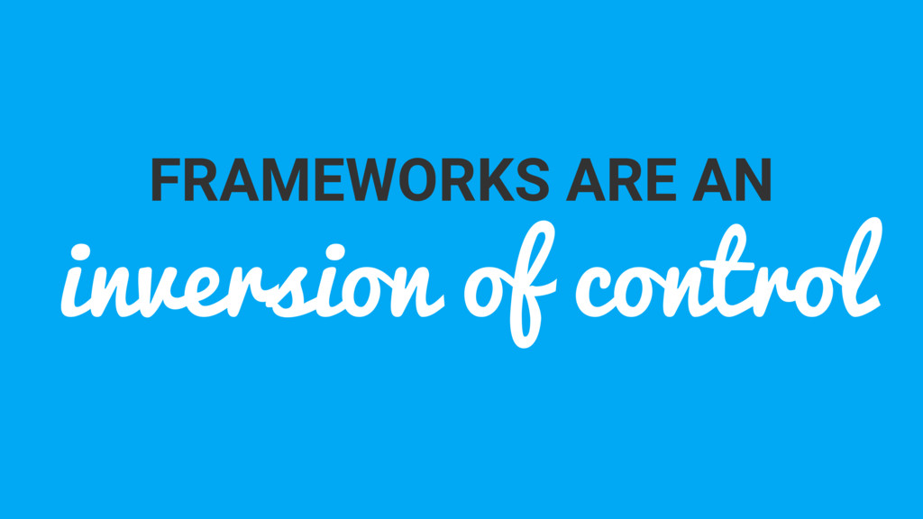 FRAMEWORKS ARE AN inversion of control