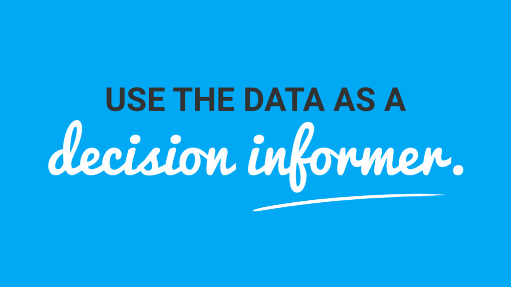 USE THE DATA AS A decision informer.