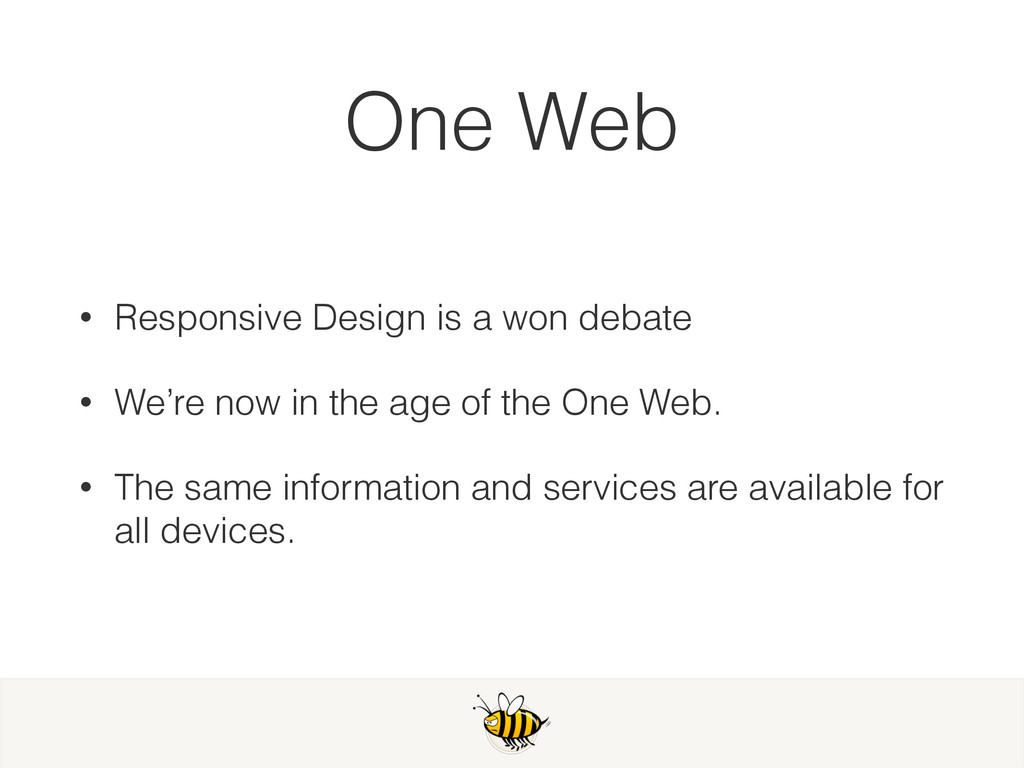 One Web • Responsive Design is a won debate • W...