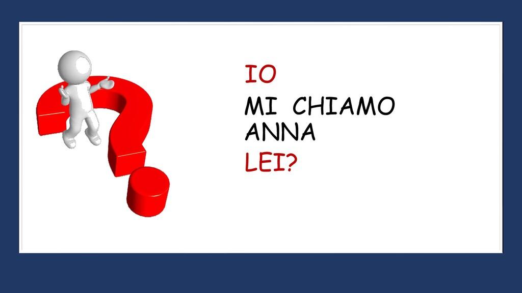 MI CHIAMO ANNA IO LEI?