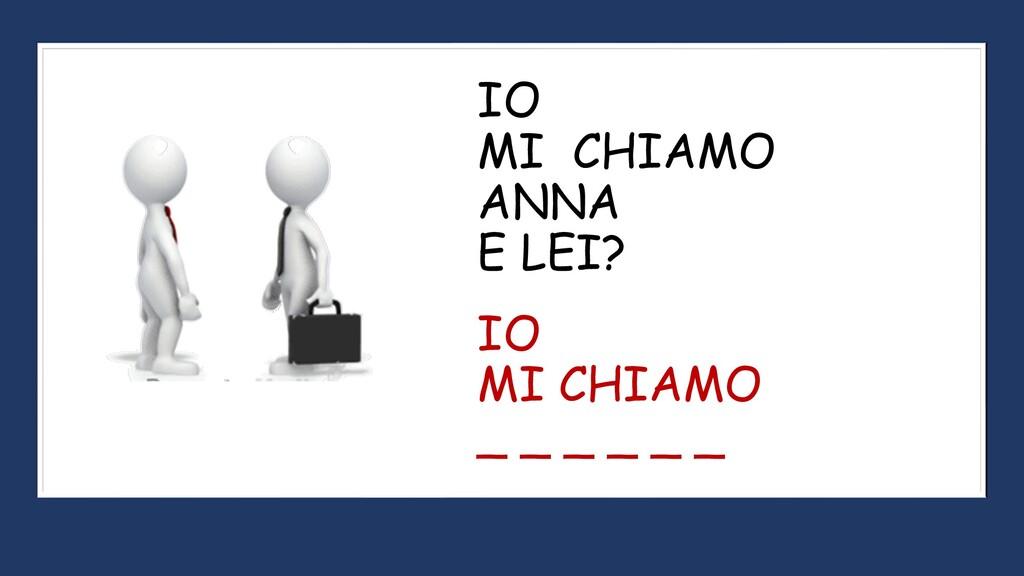 IO MI CHIAMO ANNA E LEI? IO MI CHIAMO _ _ _ _ _...