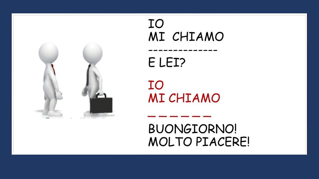 IO MI CHIAMO -------------- E LEI? IO MI CHIAMO...