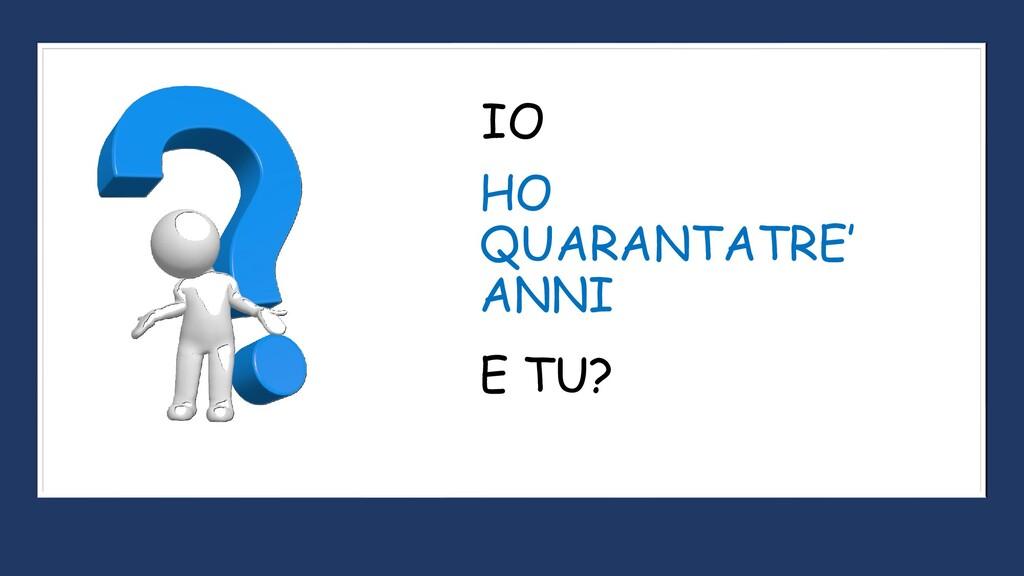 HO QUARANTATRE' ANNI IO E TU?