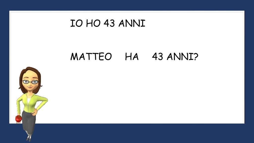 IO HO 43 ANNI MATTEO 43 ANNI? HA