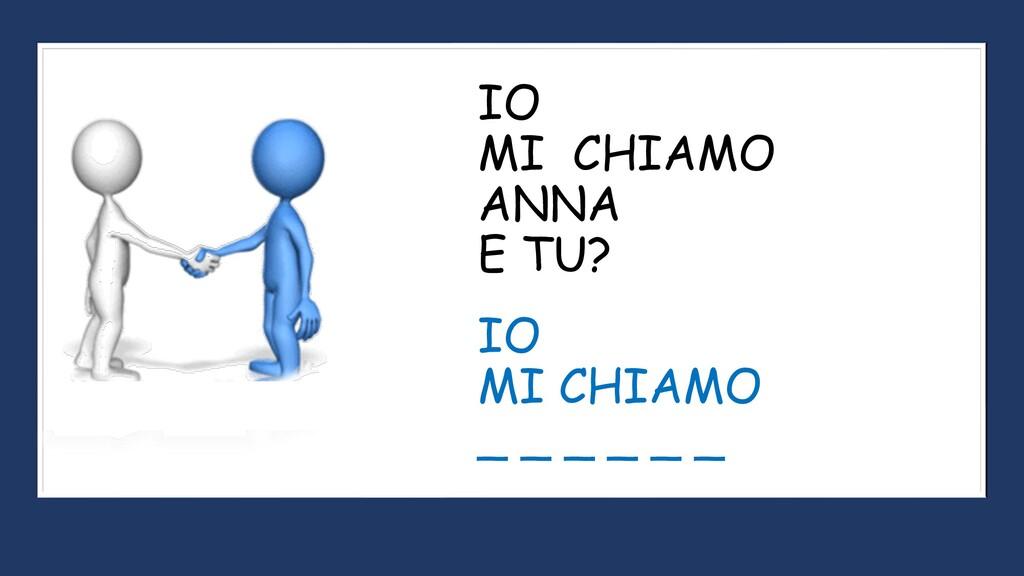 IO MI CHIAMO ANNA E TU? IO MI CHIAMO _ _ _ _ _ _