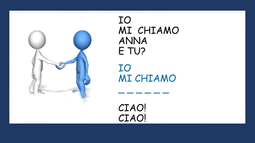 IO MI CHIAMO ANNA E TU? IO MI CHIAMO _ _ _ _ _ ...