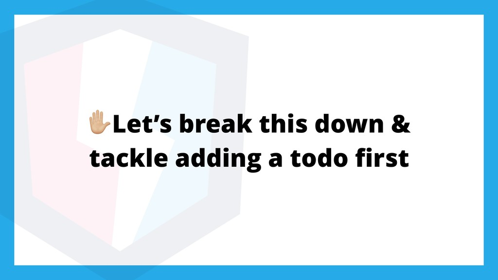 'Let's break this down & tackle adding a todo fi...