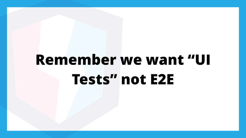 "Remember we want ""UI Tests"" not E2E"