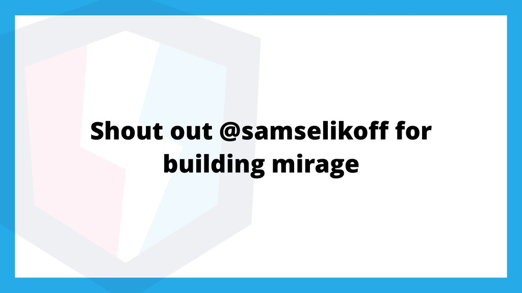 Shout out @samselikoff for building mirage