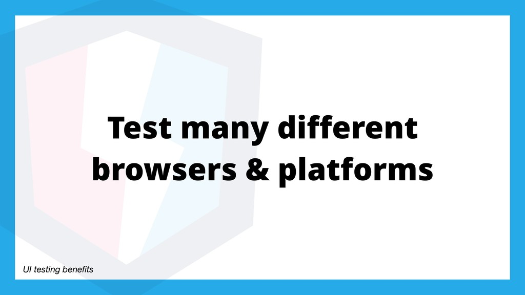 UI testing benefits Test many different browsers ...