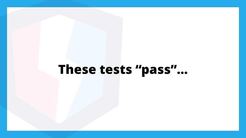 "These tests ""pass""…"