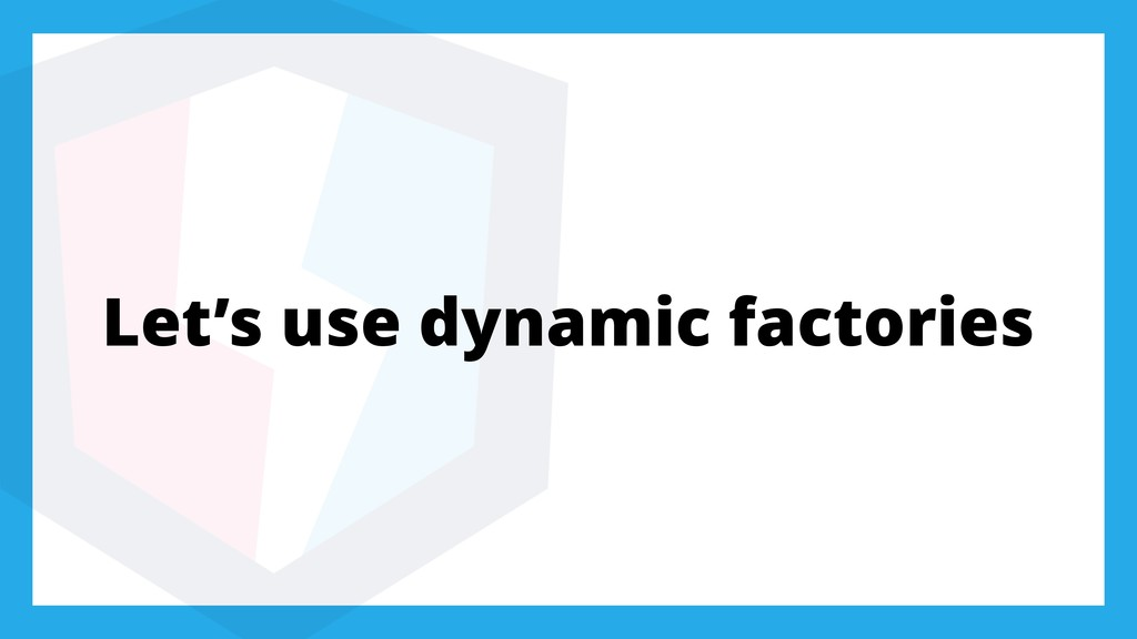 Let's use dynamic factories