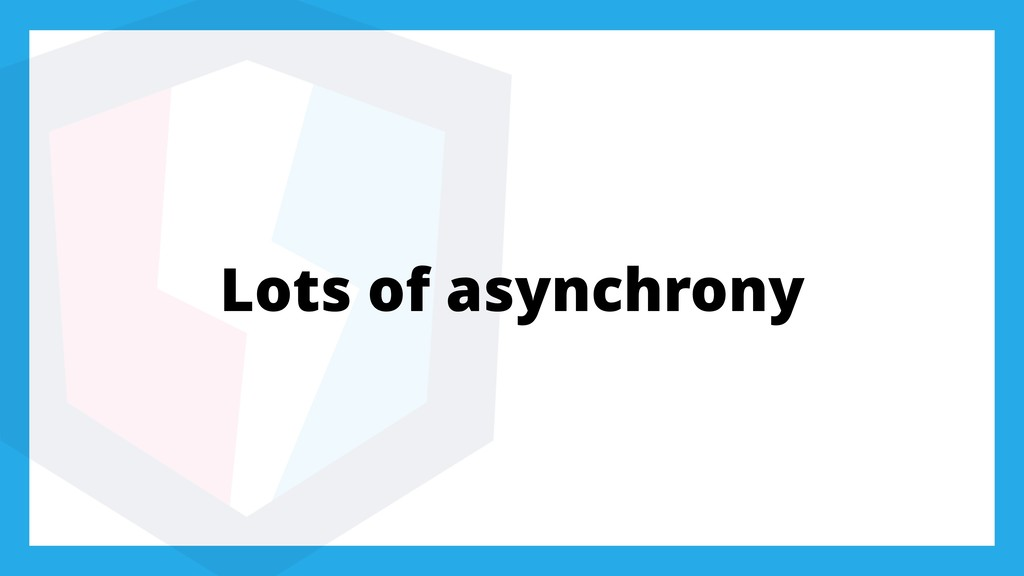 Lots of asynchrony