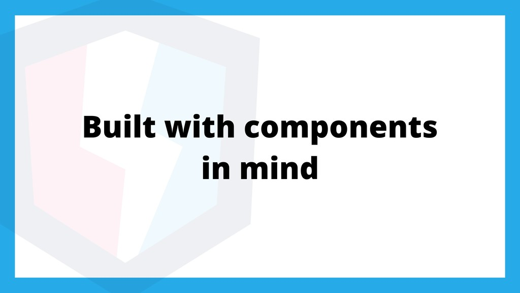 Built with components in mind