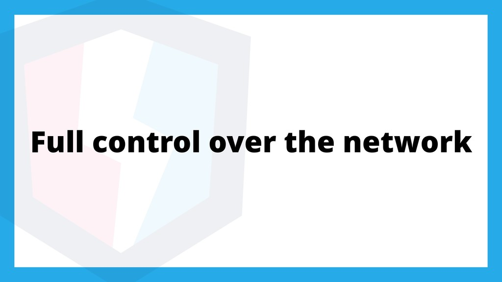 Full control over the network