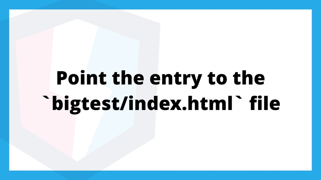 Point the entry to the `bigtest/index.html` file