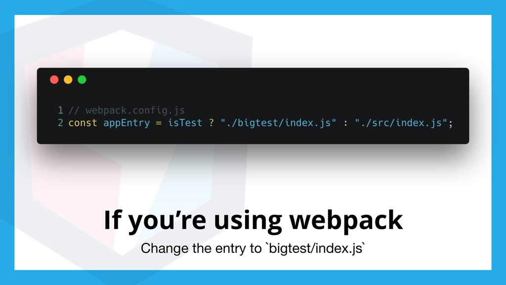 If you're using webpack Change the entry to `bi...