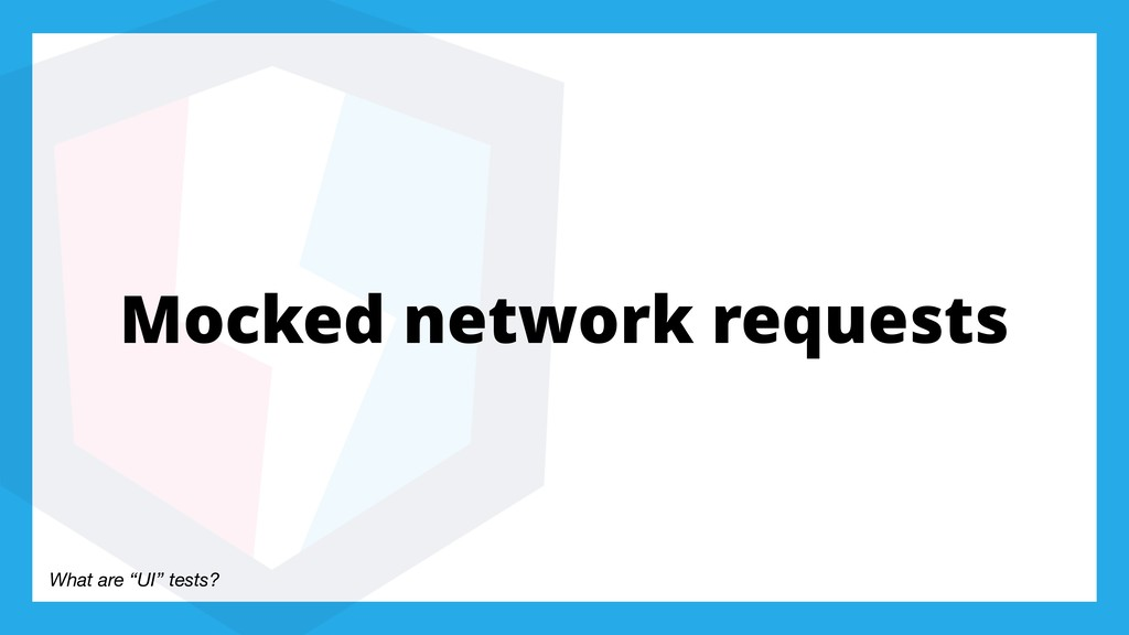 "What are ""UI"" tests? Mocked network requests"