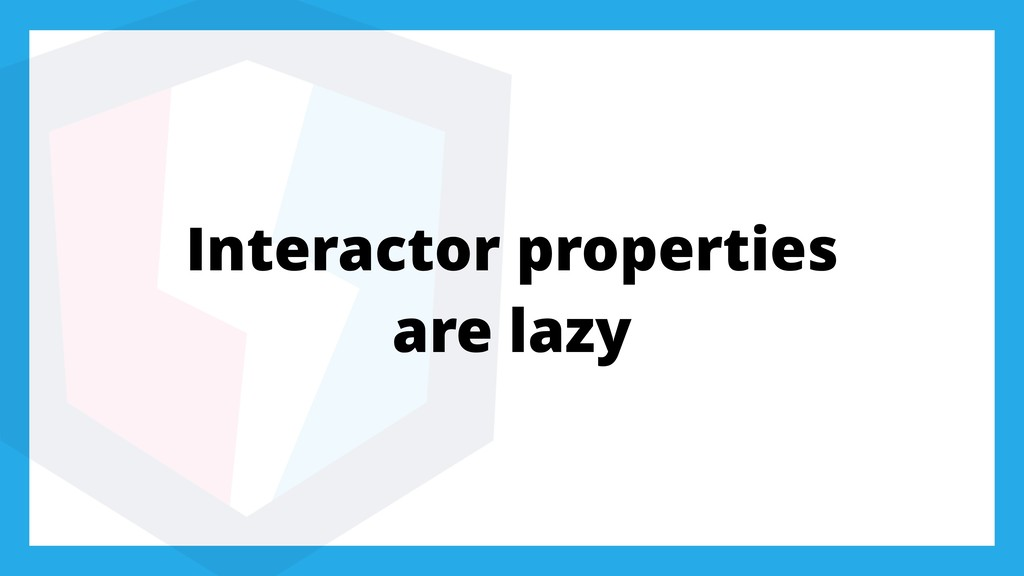 Interactor properties are lazy
