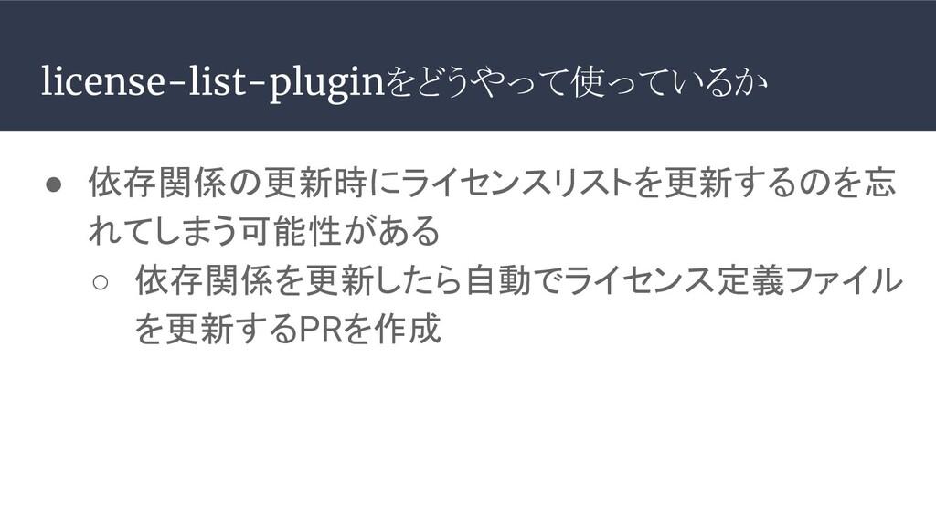 license-list-pluginをどうやって使っているか ● 依存関係の更新時にライセン...