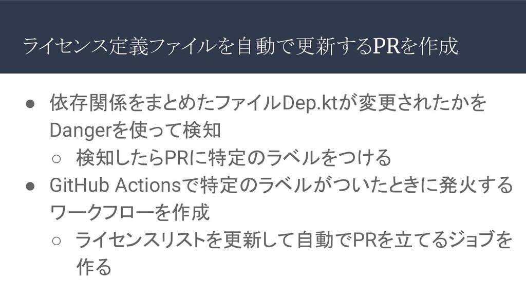 ライセンス定義ファイルを自動で更新するPRを作成 ● 依存関係をまとめたファイルDep.ktが...