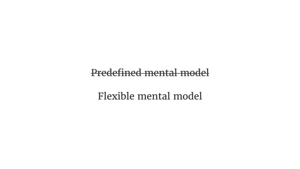 Predefined mental model Flexible mental model