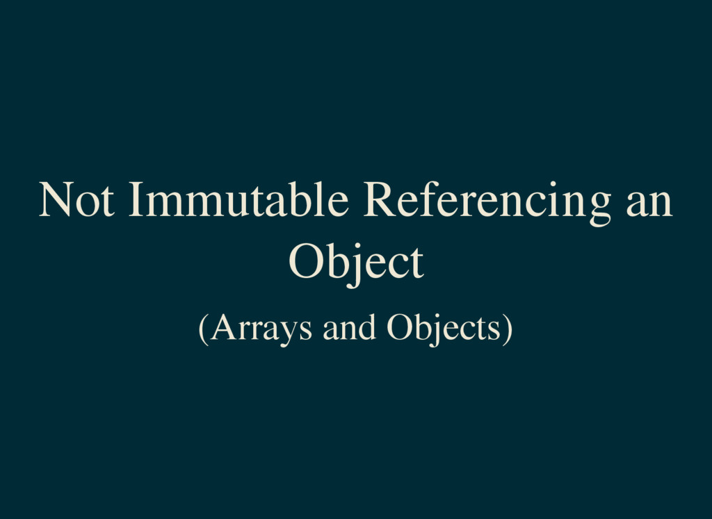 Not Immutable Referencing an Object (Arrays and...