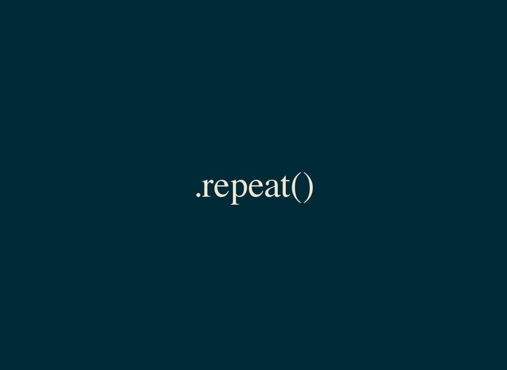 .repeat()