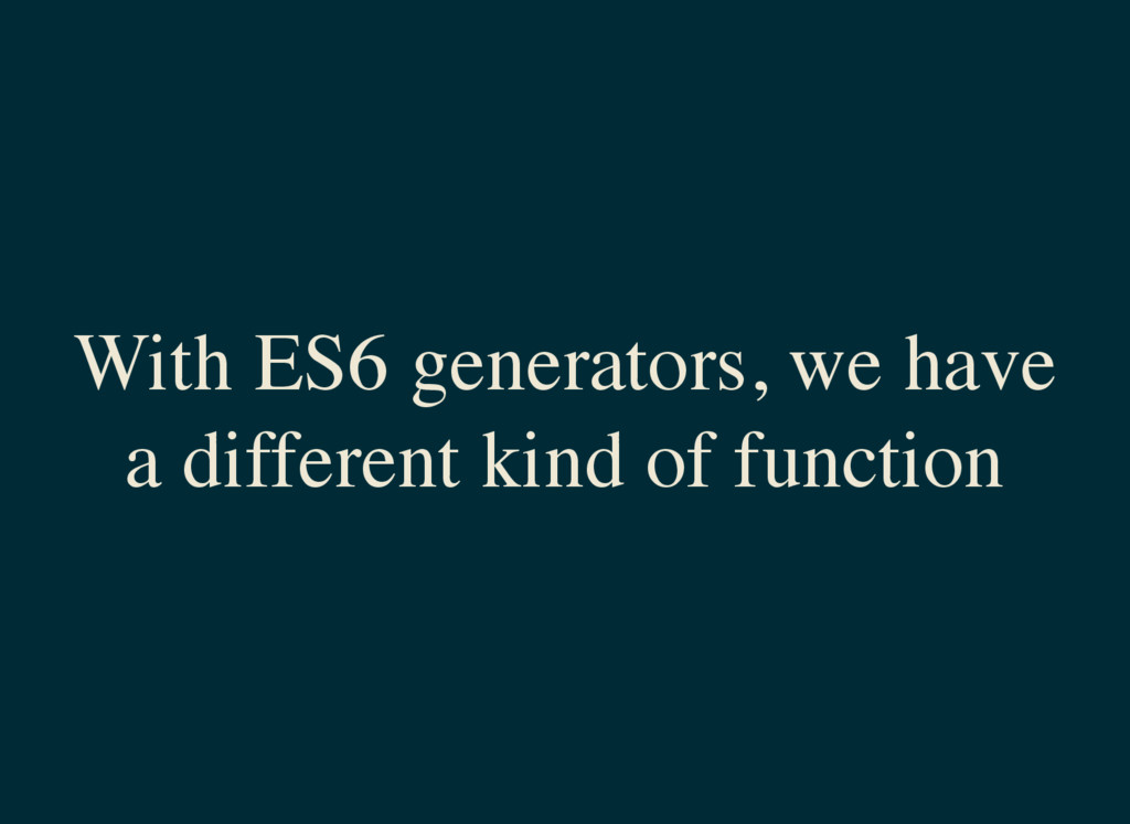 With ES6 generators, we have a different kind o...