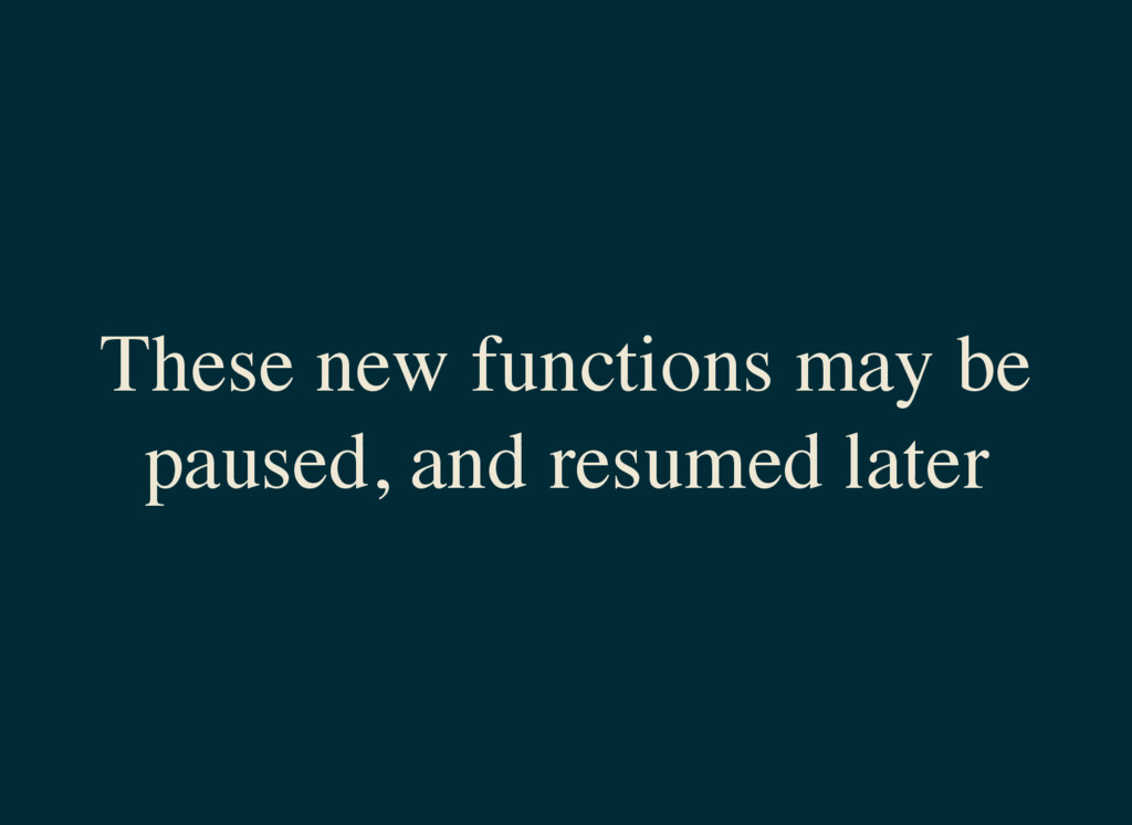 These new functions may be paused, and resumed ...