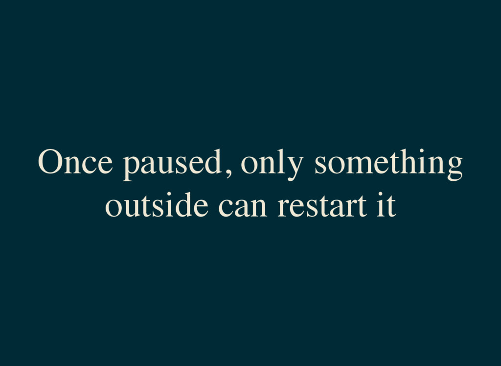 Once paused, only something outside can restart...