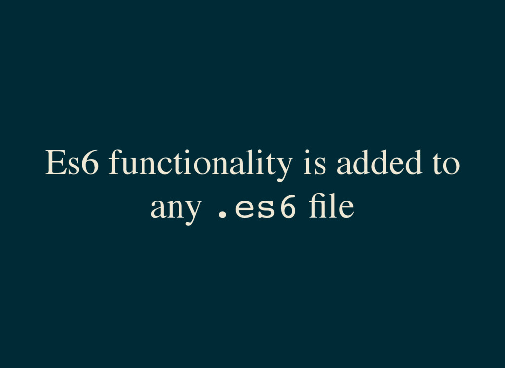 Es6 functionality is added to any . e s 6 file
