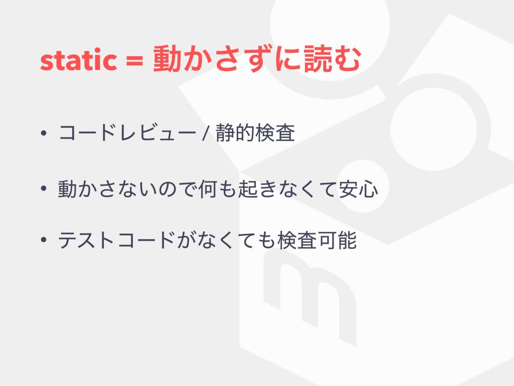 static = ಈ͔ͣ͞ʹಡΉ • ίʔυϨϏϡʔ / ੩తݕࠪ • ಈ͔͞ͳ͍ͷͰԿى͖...