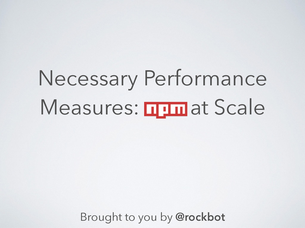 Necessary Performance Measures: at Scale Brough...