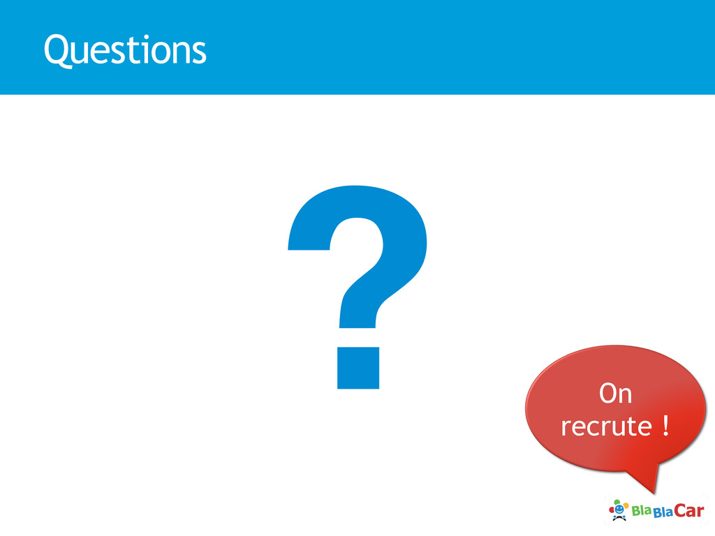 Questions ?! On recrute !