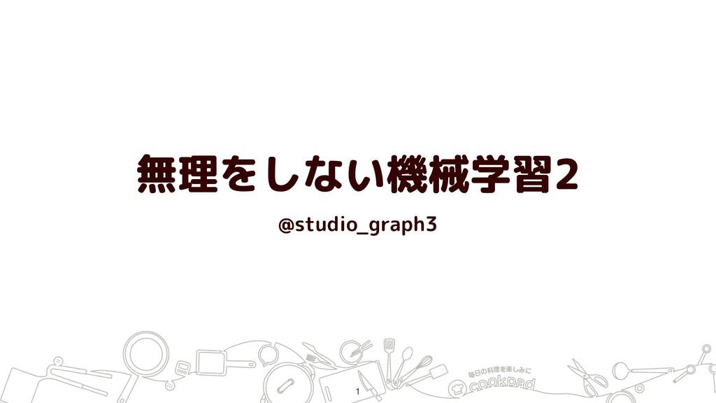 無理をしない機械学習2 @studio_graph3 !1