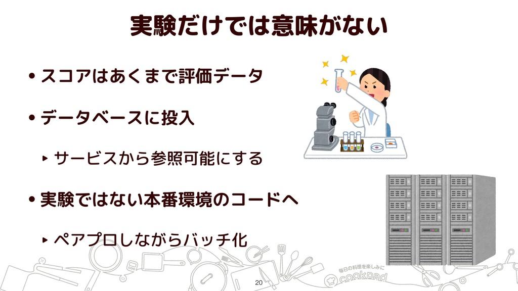 実験だけでは意味がない •スコアはあくまで評価データ •データベースに投入 ‣ サービスから参...