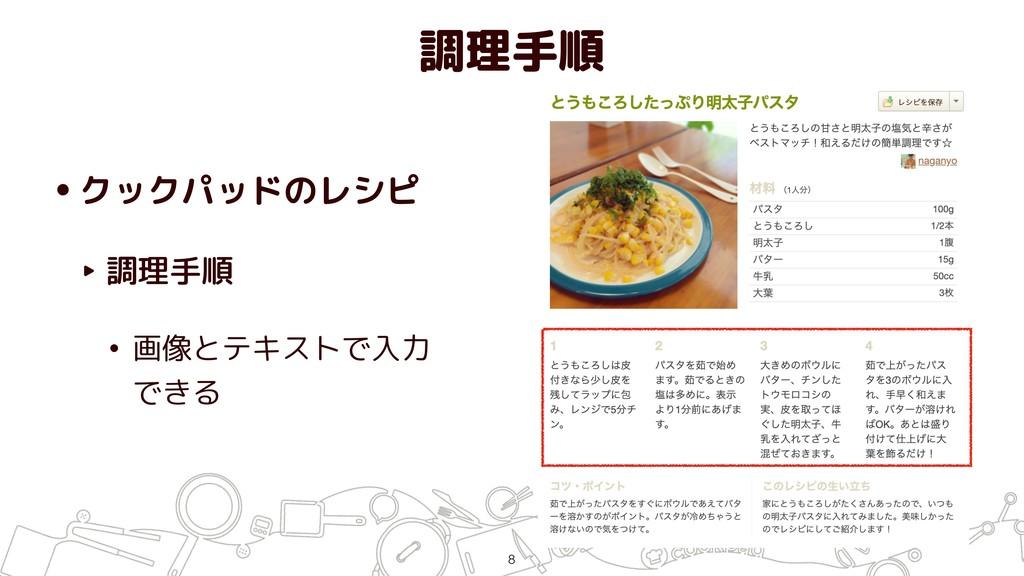 調理手順 •クックパッドのレシピ ‣ 調理手順 • 画像とテキストで入力 できる !8