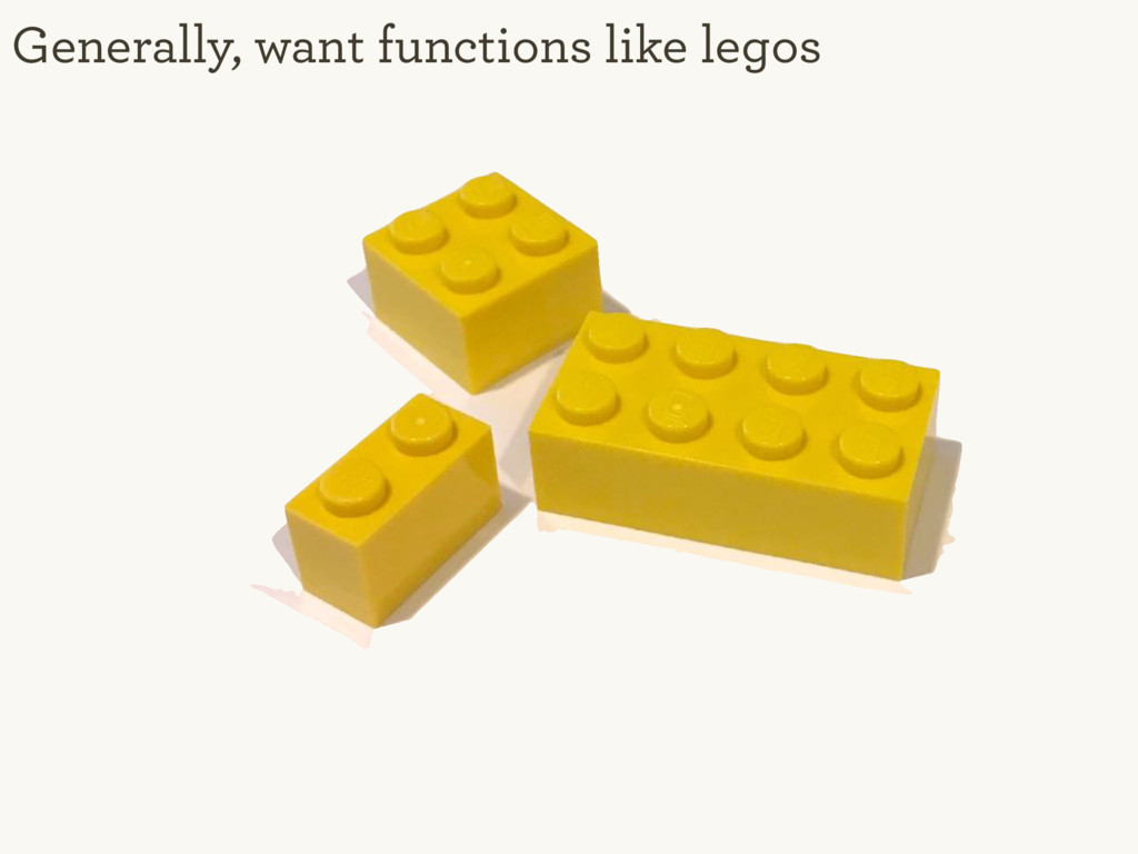 Generally, want functions like legos