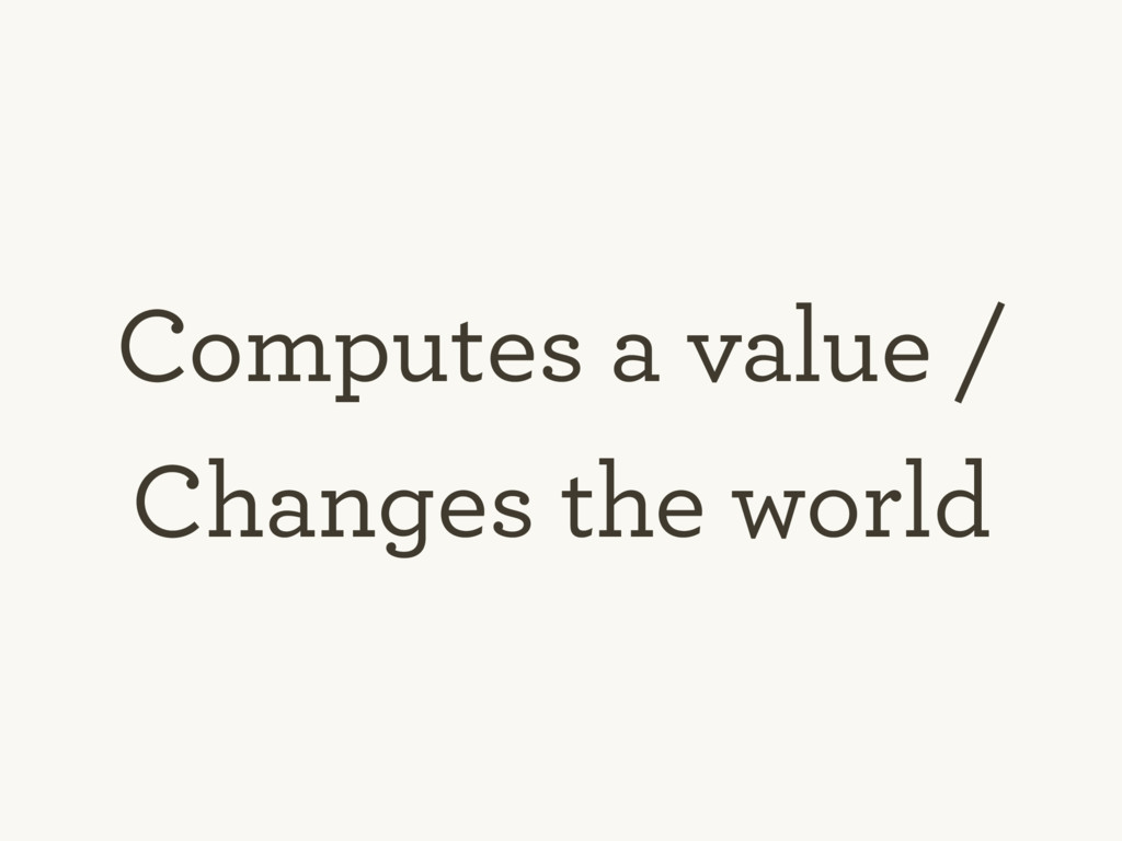 Computes a value / Changes the world