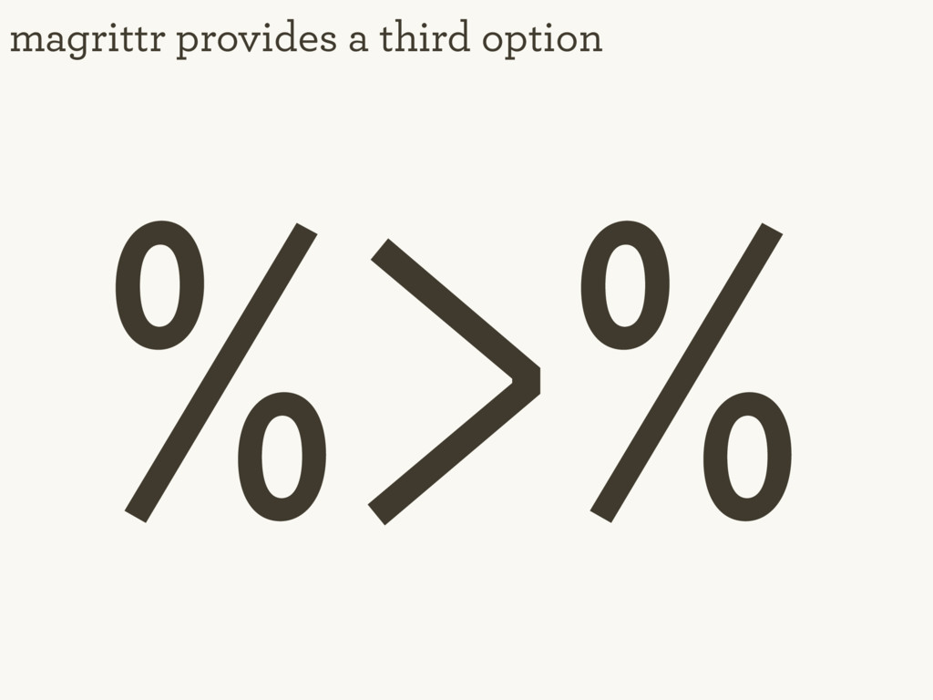 magrittr provides a third option %>%