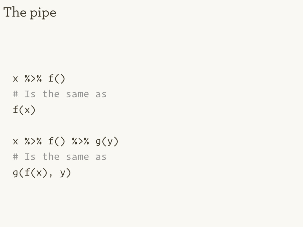 x %>% f() # Is the same as f(x) x %>% f() %>% g...