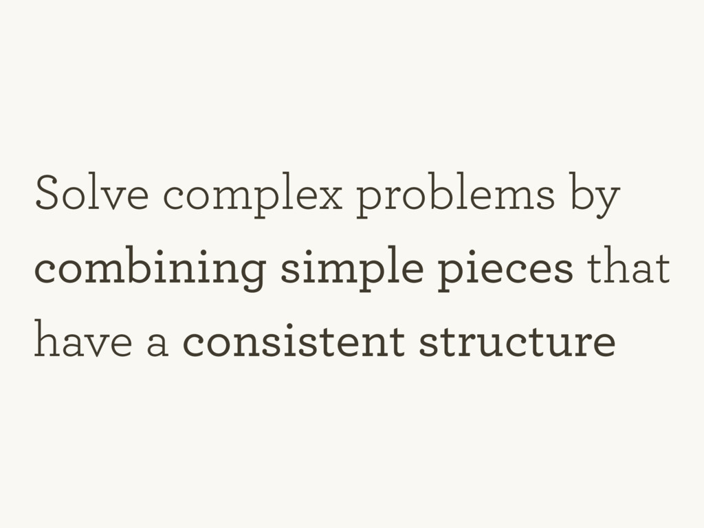 Solve complex problems by combining simple piec...