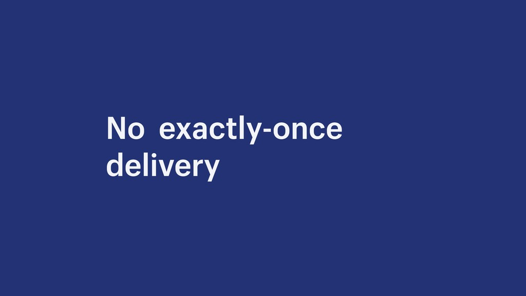 No exactly-once delivery