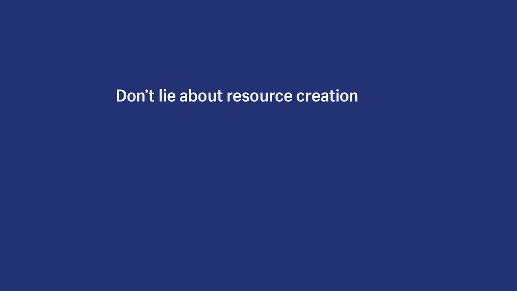 Don't lie about resource creation