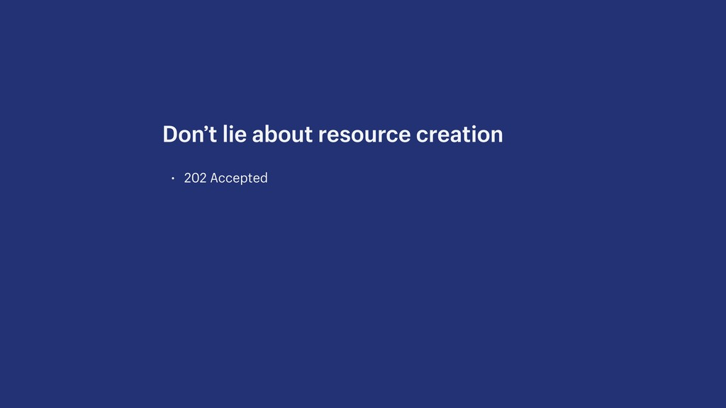 • 202 Accepted Don't lie about resource creation