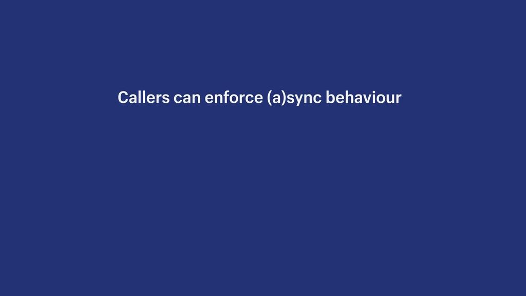Callers can enforce (a)sync behaviour