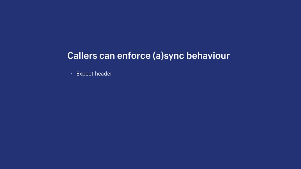 • Expect header Callers can enforce (a)sync beh...