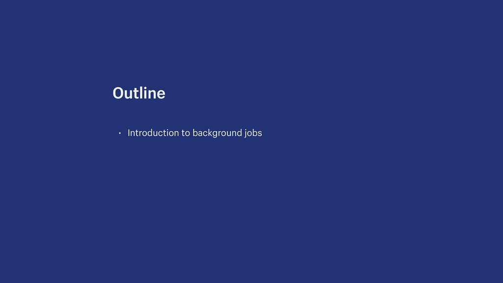 • Introduction to background jobs Outline